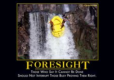 FORESIGHT - Those who say it cannot be done should not interrupt those proving them right.