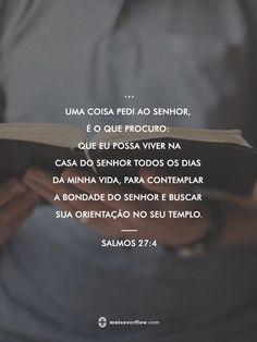 uma coisa pedi ao Senhor, é o que procuro: que eu possa viver na casa do Senhor todos os dias da minha vida, para contemplar a bondade do Senhor e buscar sua orientação no seu templo.  salmos 27:4