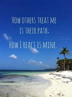 How others treat me is their path; How I react is mine.