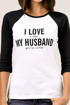 I LOVE it when MY HUSBAND gets me coffee women's sarcasm humor sleeve t-shirt. All text can be customized so change husband to boyfriend wife girlfriend partner dog cat etc. or change coffee to tea beer wine chocolate or whatever you want. Sarcastic q Funny T Shirt Sayings, T Shirts With Sayings, Funny Shirts, Funny Quotes, Girlfriend Quotes, Wife And Girlfriend, Dad To Be Shirts, Cool Shirts, Awesome Shirts