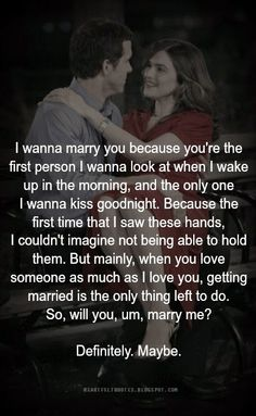 Heartfelt  Love And Life Quotes: I wanna marry you because you're the first person I wanna look at when I wake up in the morning, and the only one I wanna kiss goodnight.