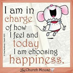 I am in charge of how I feel and Today I am choosing Happiness...Little Church Mouse 9 March 2015.