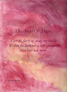 The Angel of Hope.....I felt the flurry of wings stir the air. Within the darkness a light glimmered. And hope was born.