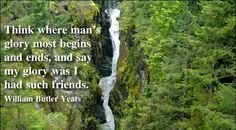 Think where man's glory most begins and ends, and say my glory was I had such friends. ~William Butler Yeats  #quotes
