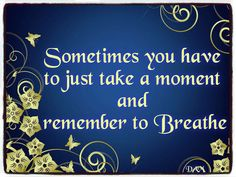 Sometimes you have to just take a moment and remember to Breathe.