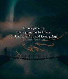 Never give up. Everyone has bad days. Pick yourself up and keep going.