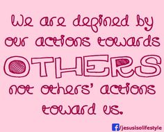 We are defined by OUR actions towards OTHERS not others' actions toward us.