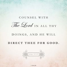 """http://lds.org/scriptures/bofm/alma/37.37#35 """"Let all thy thoughts be directed unto the Lord http://facebook.com/173301249409767; yea, let the affections of thy heart be placed upon [Him] forever. Counsel with [Him] in all thy doings, and he will direct thee for good; let thy heart be full of thanks unto God; and if ye do these things, ye shall be lifted up at the last day"""" (Alma 37:36-37; the Book of Mormon: Another Testament of Jesus Christ)."""