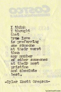 """""""i think i thought true love was preferring one someone at their worst than any number of other someones at their most pristine and absolute best."""" --tyler knott gregson"""
