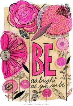 Be as bright as you can be. Picture Quotes.