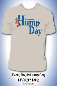 Every day is a good day to hump if you ask us! WAER this proudly on Wednesday, or any day of the week.