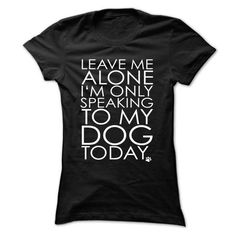 Leave Me Alone I Am Only Speaking To My Dog Today T Shirts, Hoodies. Get it now ==► https://www.sunfrog.com/Funny/Leave-Me-Alone-I-Am-Only-Speaking-To-My-Dog-Today-Ladies.html?41382
