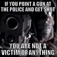 Apparently, if you are unarmed and the police shoot you THEY are not GUILTY of anything. Fuck the police. Police Lives Matter, Police Life, Police Family, By Any Means Necessary, Thing 1, Get Shot, Thin Blue Lines, The Victim, Law Enforcement