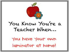 You Know You're A Teacher When...you have your own laminator at home!