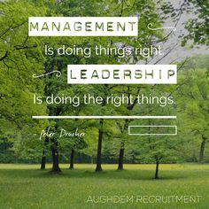 Management is doing things right. Leadership is doing the right things. Peter Drucker