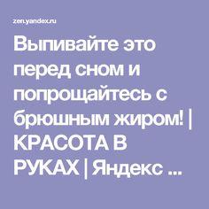 Выпивайте это перед сном и попрощайтесь с брюшным жиром! | КРАСОТА В РУКАХ | Яндекс Дзен
