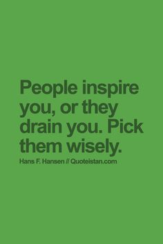 People inspire you, or they drain you. Pick them wisely. #wisdom #quote