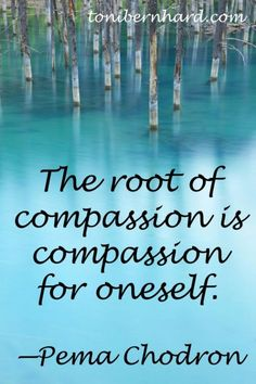 Root for compassion is compassion for oneself. Pema Chodron