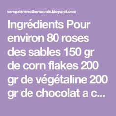 Ingrédients Pour environ 80 roses des sables 150 gr de corn flakes 200 gr de végétaline 200 gr de chocolat a cuire 200 gr de sucre g...