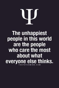 the unhappiest people in this world are the people who care the most about what everyone else think.