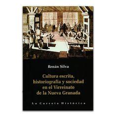 Cultura escrita, historiografía y sociedad en el Virreinato de la Nueva Granada – Renán Silva – La Carreta Editores www.librosyeditores.com Editores y distribuidores.