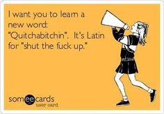 "I want you to learn a new word: ""Quitchabitchin"". It's Latin for ""Shut the fuck up!"" =)"