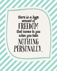 There is a huge amount of FREEDOM that comes to you when you take NOTHING PERSONALLY. Free Printable encouraging quote!