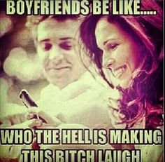 Boyfriends be like...who the hell is making this bitch laugh