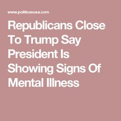 Republicans Close To Trump Say President Is Showing Signs Of Mental Illness