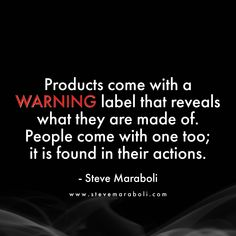 Products come with a WARNING label that reveals what they are made of. People come with one too; it is found in their actions. - Steve Maraboli