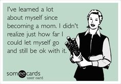 I've learned a lot about myself since becoming a mom. Ha! So true.
