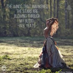 The winds that awakened the stars are blowing through my blood. — W. B. Yeats