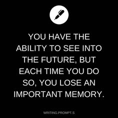 You have the ability to see into the future, but each time you do so, you lose an important memory.