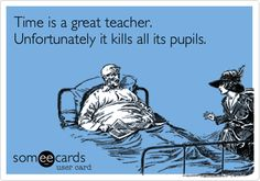 Time is a great teacher. Unfortunately it kills all its pupils.
