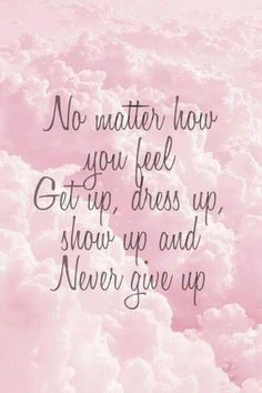 Inspirational Quote: No matter how you feel. Get up dress up show