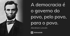 A democracia é o governo do povo, pelo povo, para o povo. — Abraham Lincoln
