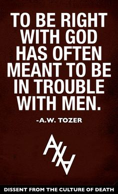 "It is never cool to take a stand and be different from this world and its' fashions.""To be right with God has often meant to be in trouble with men."" A.W. Tozer"