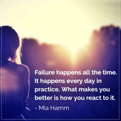 Failure happens all the time. It happens every day in practice. What makes you better is how you react to it. Best Success Quotes, Mia Hamm, Quotations, Make It Yourself, Shit Happens, Day, Movie Posters, How To Make, Qoutes