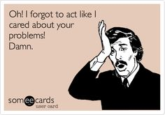 Oh! I forgot to act like I cared about your problems! Some Good Quotes, Best Quotes, I Love To Laugh, Twisted Humor, Jokes Quotes, I Care, Care About You, Someecards, Sober