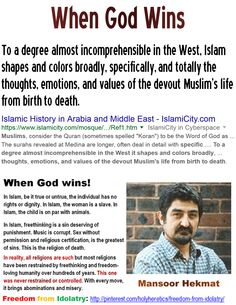 "To a degree almost incomprehensible in the West, Islam shapes and colors broadly, specifically, and totally the thoughts, emotions, and values of the devout Muslim's life from birth to death. https://www.pinterest.com/pin/540924605222520029/  Einstein: The worship of false gods such as Yahweh is ""fatal"" for human progress. http://www.pinterest.com/pin/540924605215399219/ ""I have seldom met an intelligent person whose views were not narrowed and distorted by religion."" James Buchanan, Jr."