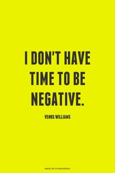 i don't have time to be negative.