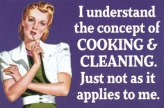 I understand the concept of COOKING & CLEANING. Just not as it apples to me.