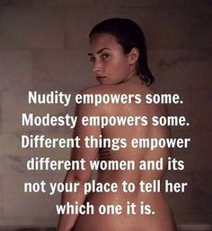 Nudity empowers some. Modesty empowers others.