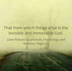 That from which things arise is the invisible and immovable God. ~Carl Jung, CW 12, Page 323.