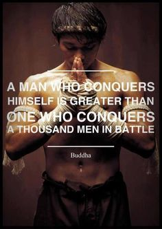 """""""A man who conquers himself is greater than one who conquers a thousand men in battle."""" -Buddha"""