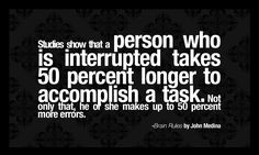 Studies show that a person who is interrupted takes 50 percent longer to accomplish a task. Not only that, he or she makes up to 50 percent ...