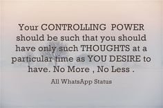 Your CONTROLLING POWER should be such that you should have only such THOUGHTS at a particular time as YOU DESIRE to have.No More , No Less.