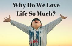 021 Why Do We Love Life So Much
