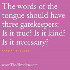 The words of the tongue should have three gatekeepers: Is it true?  Is it kind?  Is it necessary?