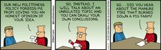 Dilbert: Our new politeness policy forbids me from giving you an honest opinion of your idea. So, instead, I will talk about an unrelated topic and you can draw your own conclusions. So... did you hear about the manure fire that burned down a pig farm?